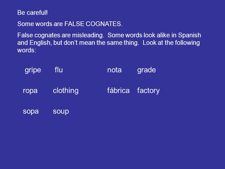 Be careful. Some words are FALSE COGNATES. False cognates are misleading.