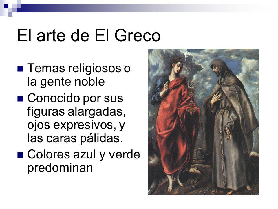 El arte de El Greco Temas religiosos o la gente noble Conocido por sus figuras alargadas, ojos expresivos, y las caras pálidas. Colores azul y verde p