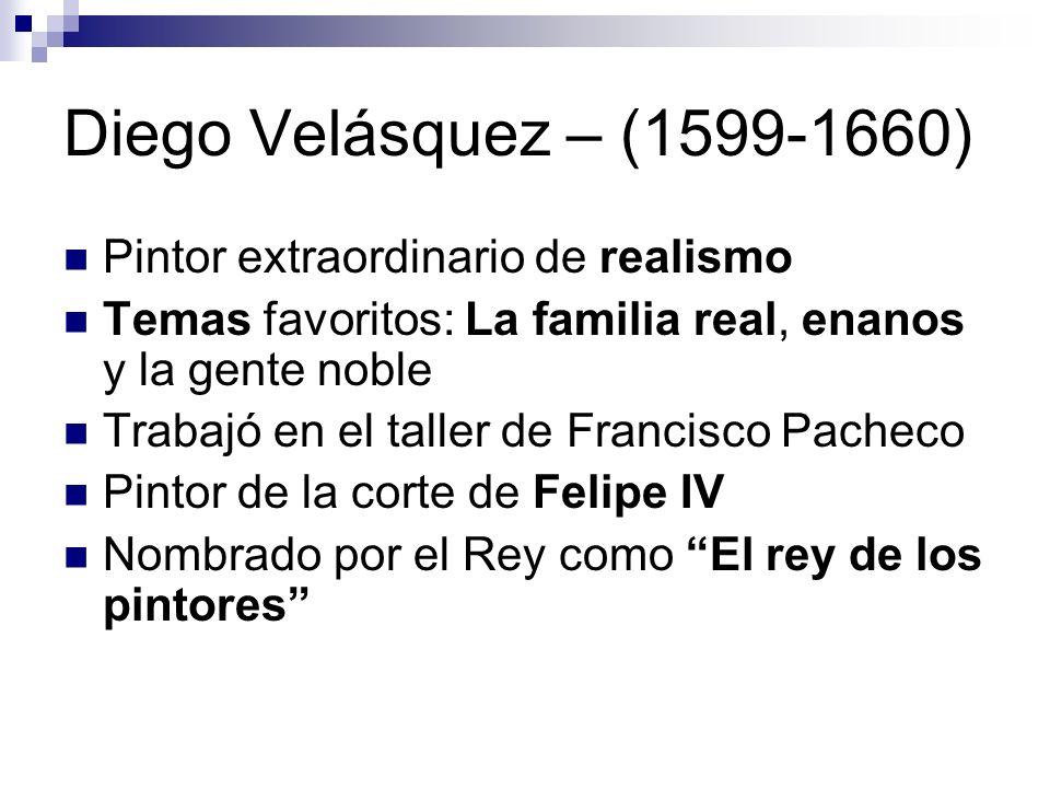 Diego Velásquez – (1599-1660) Pintor extraordinario de realismo Temas favoritos: La familia real, enanos y la gente noble Trabajó en el taller de Fran