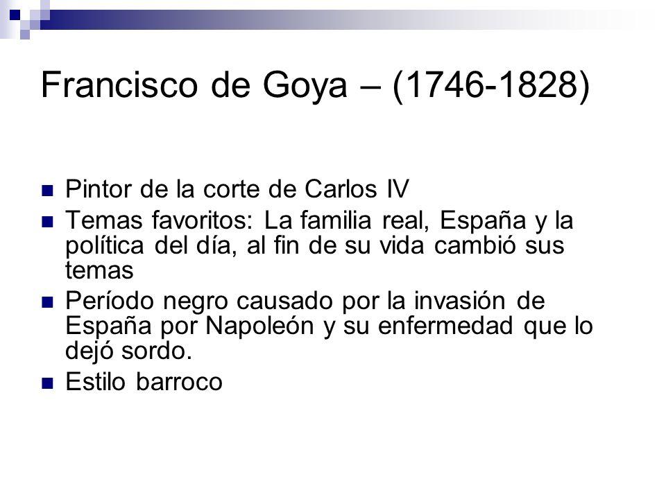 Francisco de Goya – (1746-1828) Pintor de la corte de Carlos IV Temas favoritos: La familia real, España y la política del día, al fin de su vida camb
