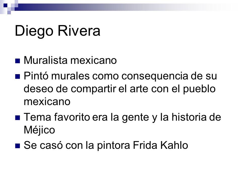 Diego Rivera Muralista mexicano Pintó murales como consequencia de su deseo de compartir el arte con el pueblo mexicano Tema favorito era la gente y l