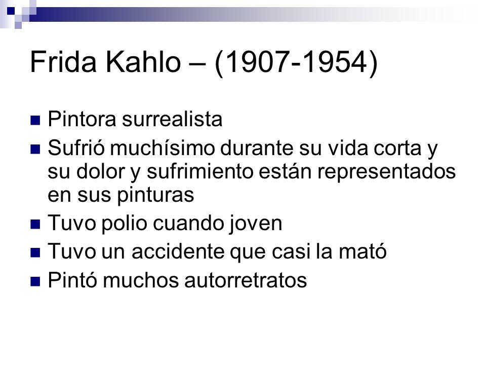 Frida Kahlo – (1907-1954) Pintora surrealista Sufrió muchísimo durante su vida corta y su dolor y sufrimiento están representados en sus pinturas Tuvo
