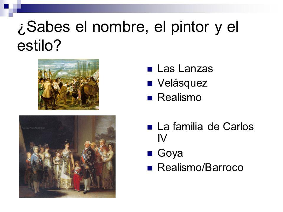 ¿Sabes el nombre, el pintor y el estilo? Las Lanzas Velásquez Realismo La familia de Carlos IV Goya Realismo/Barroco