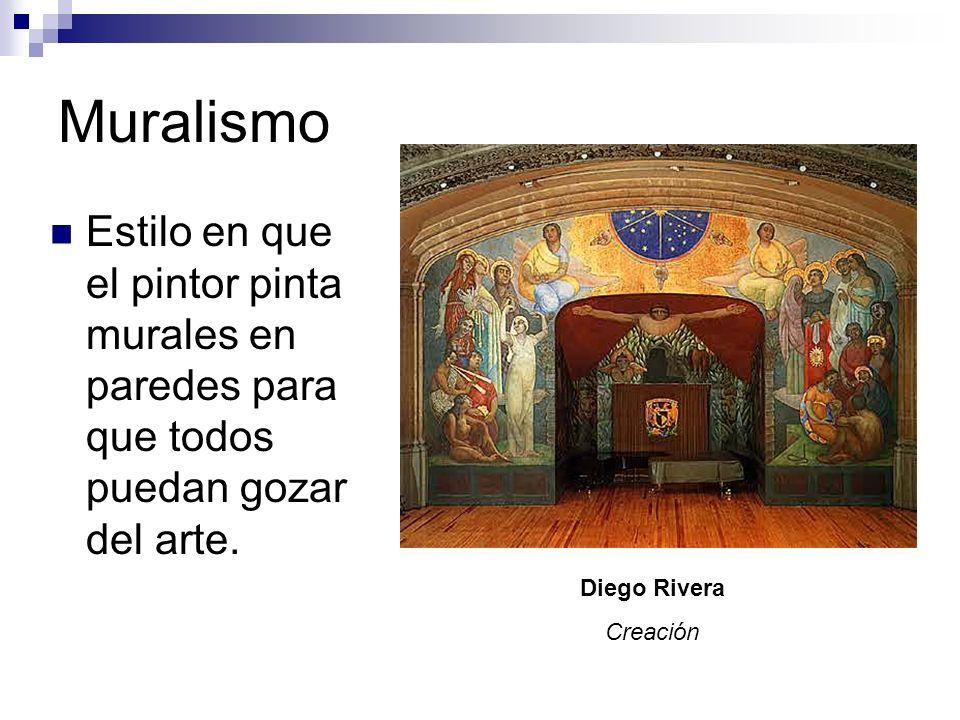 Muralismo Estilo en que el pintor pinta murales en paredes para que todos puedan gozar del arte. Diego Rivera Creación