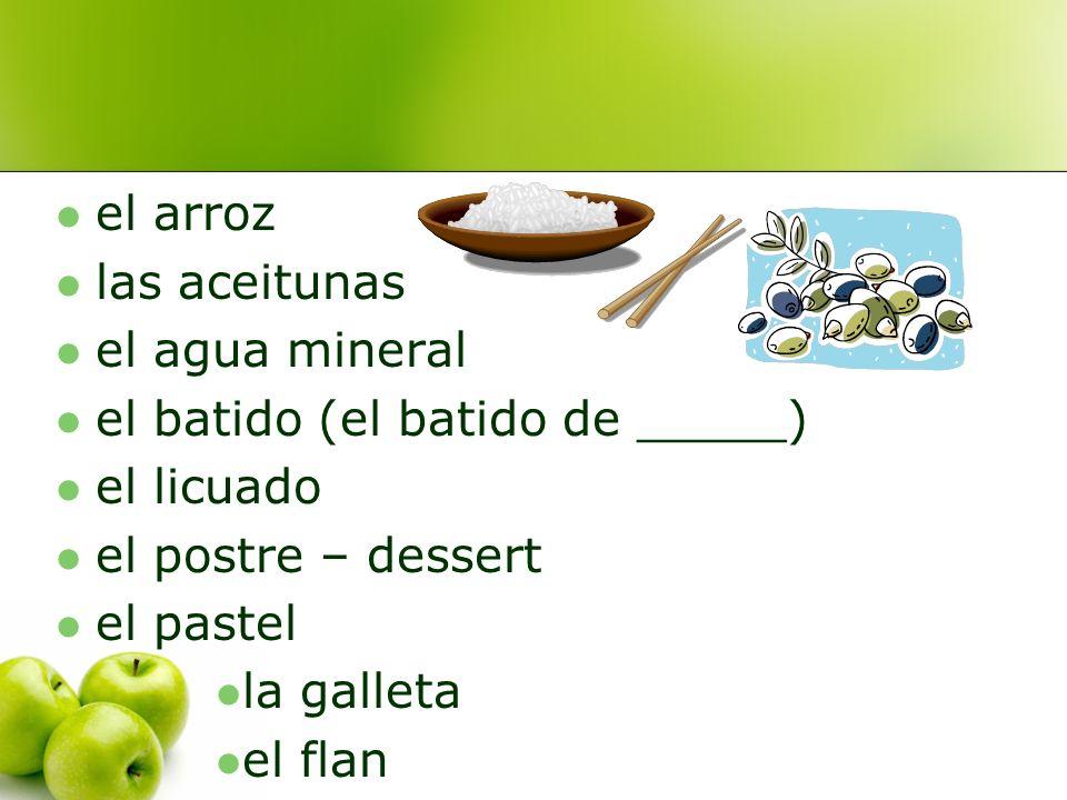 el arroz las aceitunas el agua mineral el batido (el batido de _____) el licuado el postre – dessert el pastel la galleta el flan