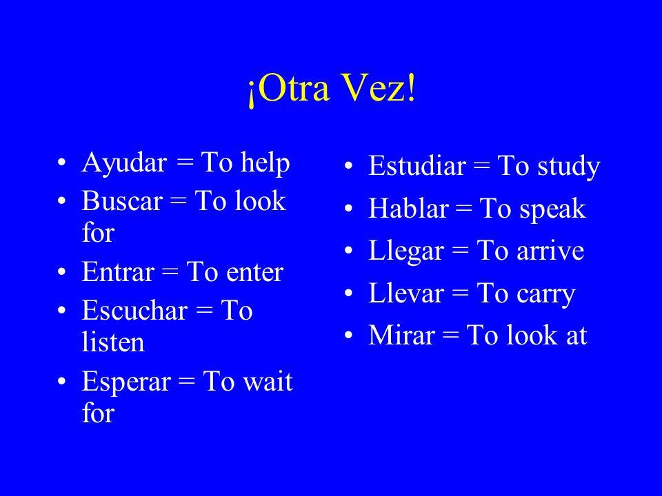 ¡Otra Vez! Ayudar = To help Buscar = To look for Entrar = To enter Escuchar = To listen Esperar = To wait for Estudiar = To study Hablar = To speak Ll