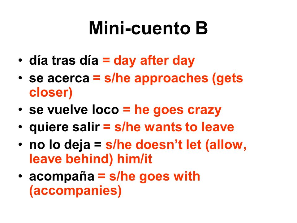 Mini-cuento B día tras día = day after day se acerca = s/he approaches (gets closer) se vuelve loco = he goes crazy quiere salir = s/he wants to leave