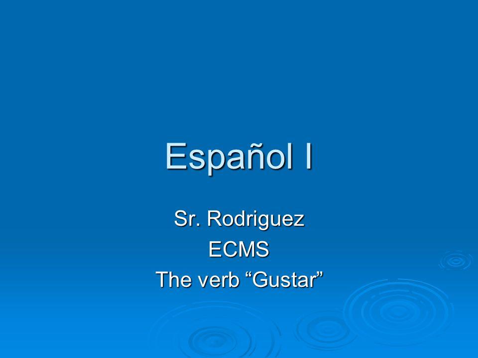 Español I Sr. Rodriguez ECMS The verb Gustar