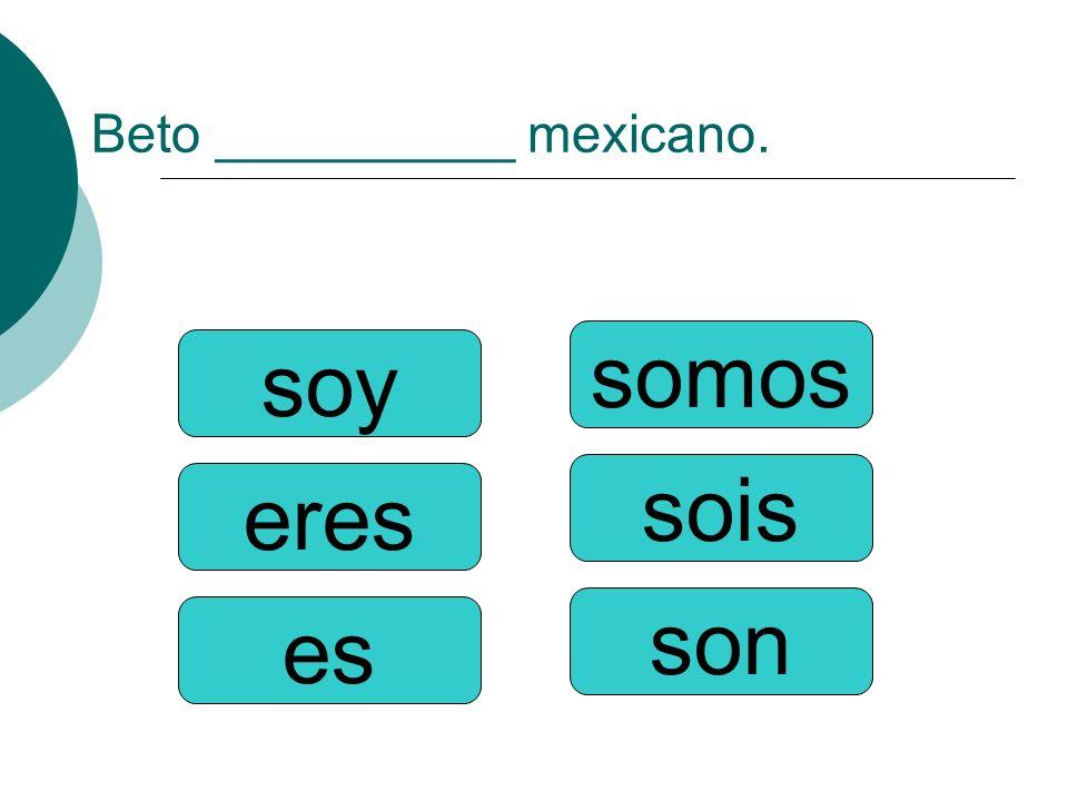 Beto __________ mexicano. somos sois son soy eres es