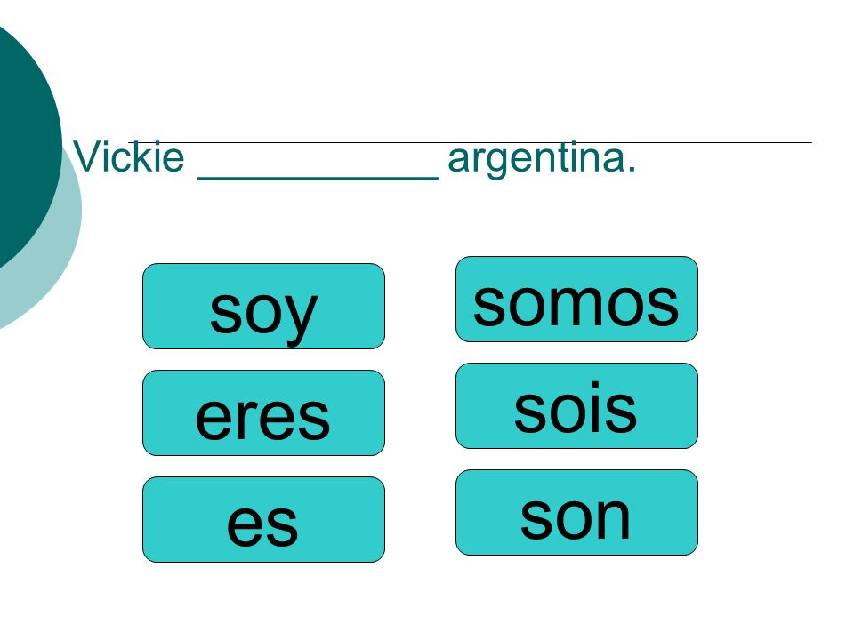 Vickie __________ argentina. somos sois son soy eres es