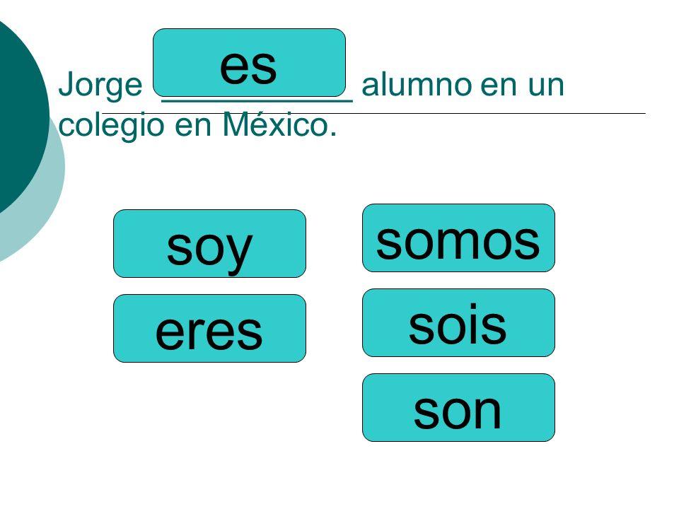 Jorge __________ alumno en un colegio en México. somos sois son soy eres es