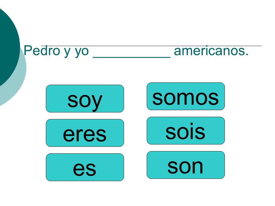 Pedro y yo __________ americanos. somos sois son soy eres es