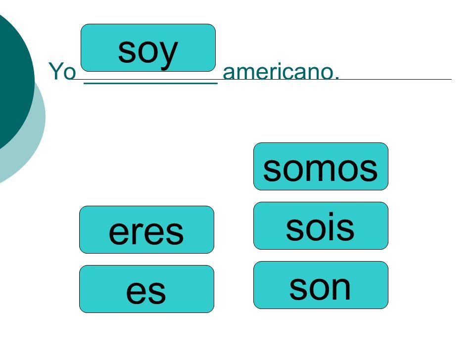 Yo __________ americano. somos sois son soy eres es