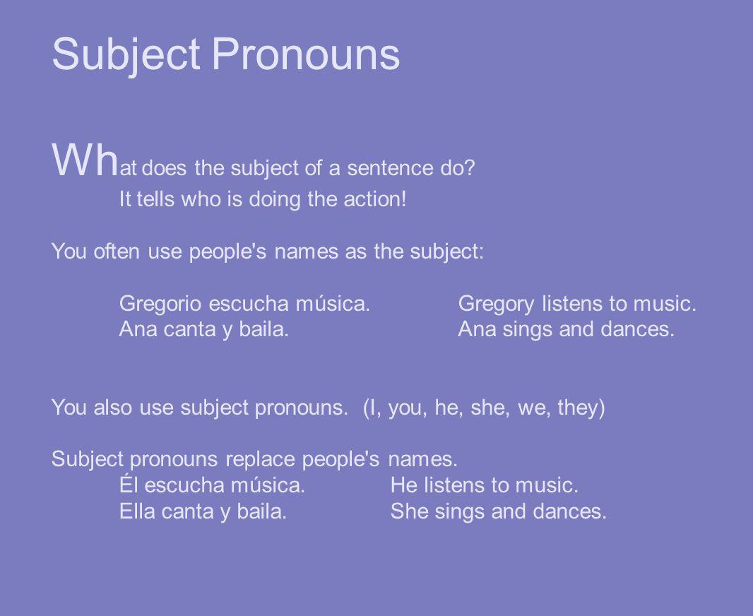 Subject Pronouns Wh at does the subject of a sentence do? It tells who is doing the action! You often use people's names as the subject: Gregorio escu