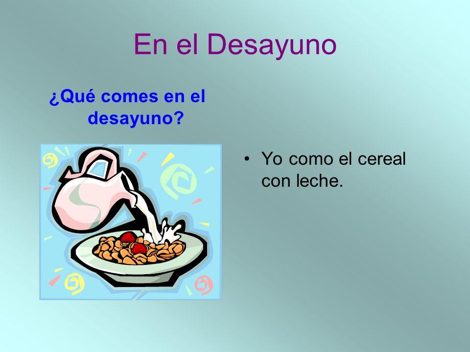 En el Desayuno ¿Qué comes en el desayuno? Yo como el cereal con leche.