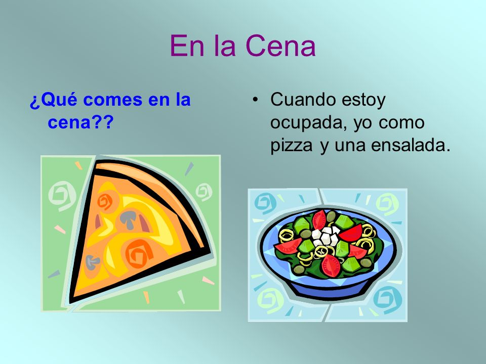 En la Cena ¿Qué comes en la cena?? Cuando estoy ocupada, yo como pizza y una ensalada.