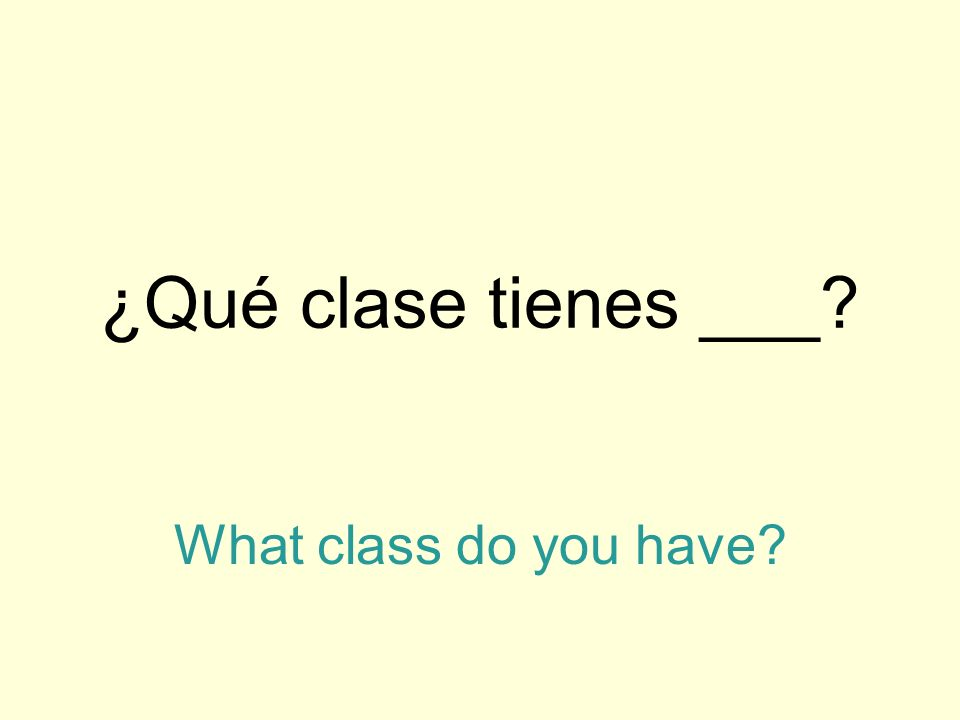 ¿Qué clase tienes ___? What class do you have?