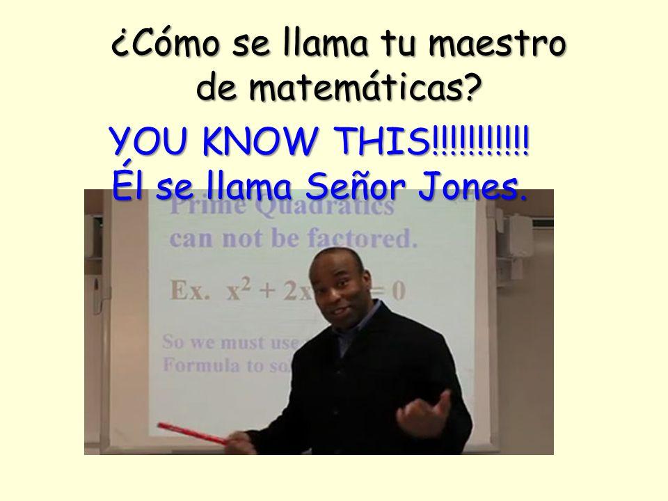¿Cómo se llama tu maestro de matemáticas YOU KNOW THIS!!!!!!!!!!! Él se llama Señor Jones.
