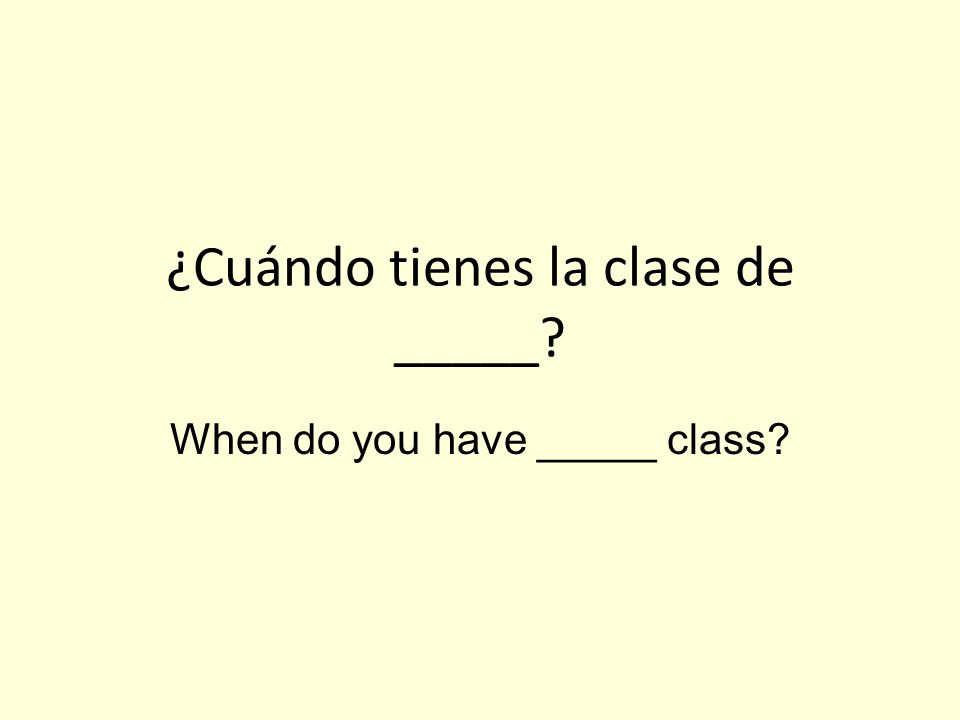 ¿Cuándo tienes la clase de _____ When do you have _____ class