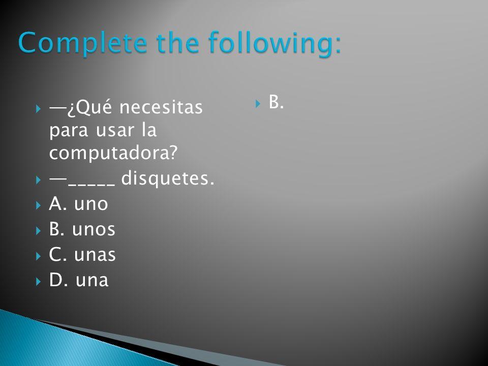 ¿Qué necesitas para usar la computadora _____ disquetes. A. uno B. unos C. unas D. una B.