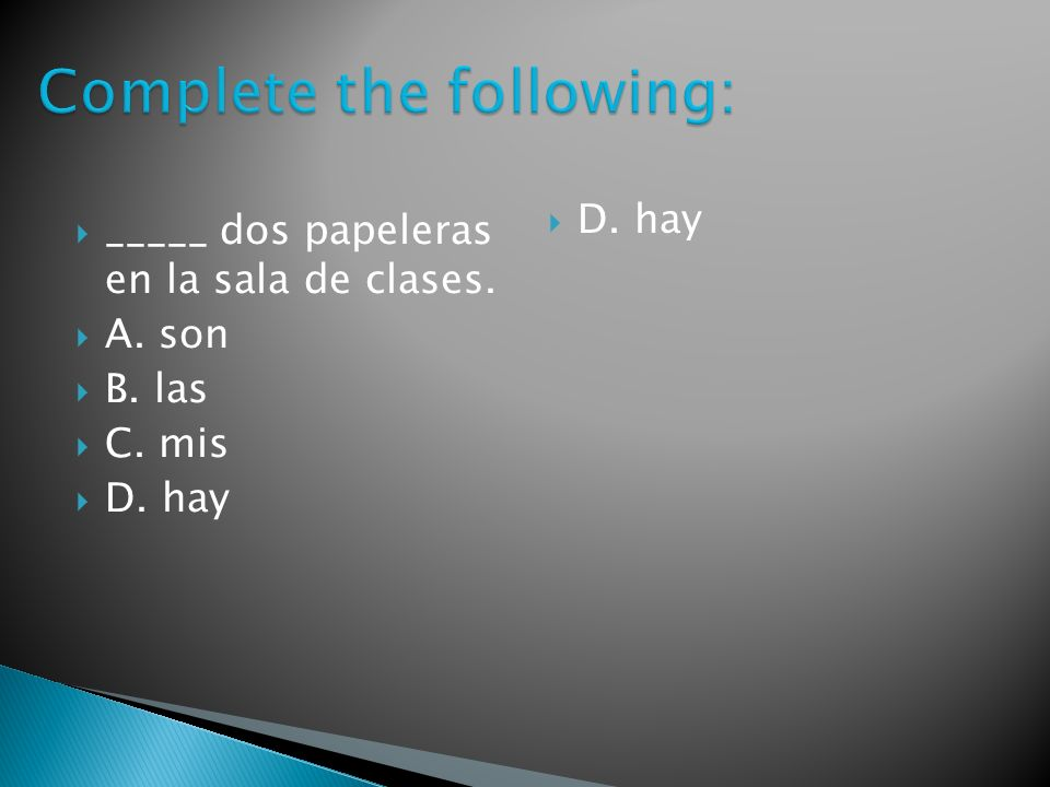 _____ dos papeleras en la sala de clases. A. son B. las C. mis D. hay