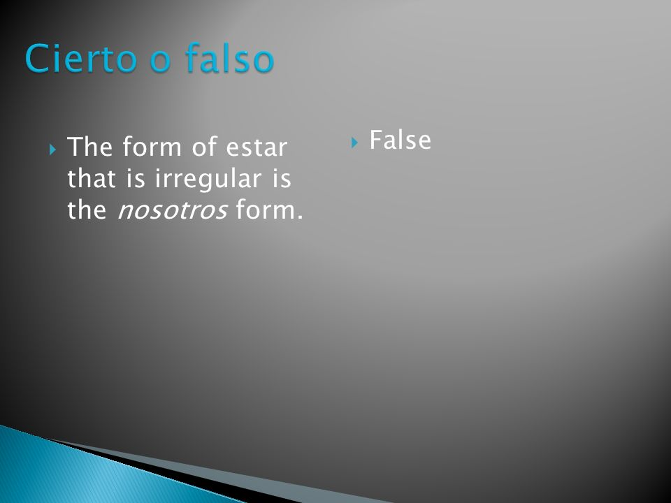 The form of estar that is irregular is the nosotros form. False