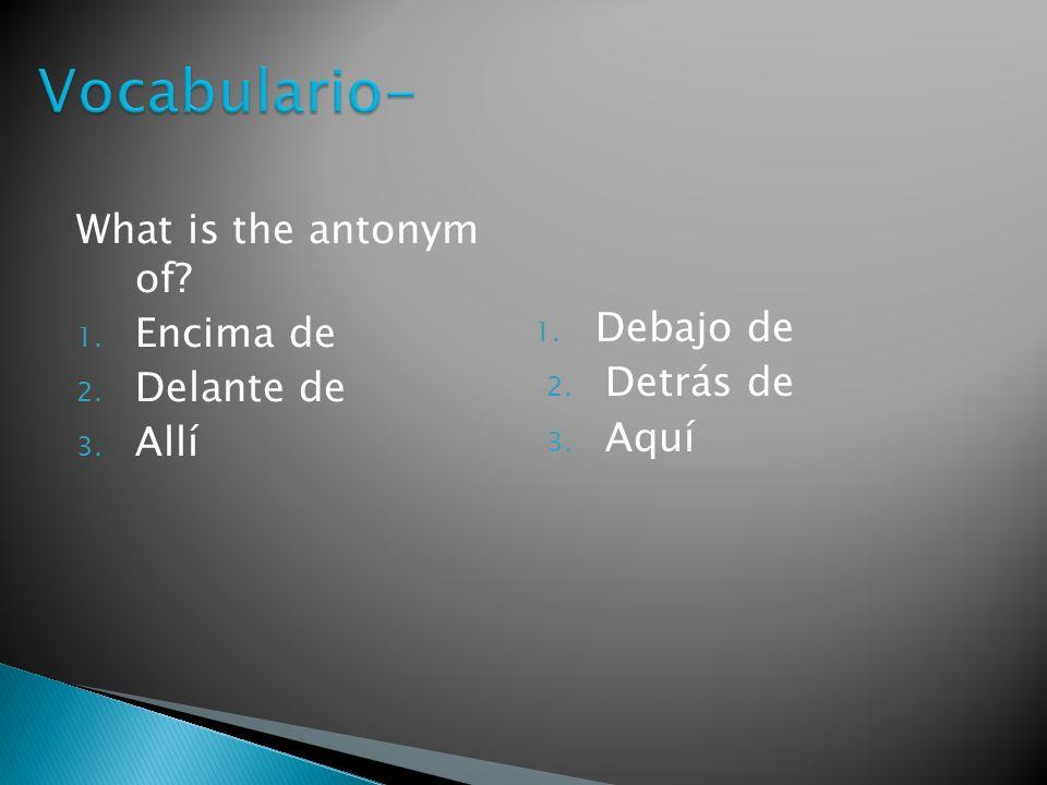 What is the antonym of? 1. Encima de 2. Delante de 3. Allí 1. Debajo de 2. Detrás de 3. Aquí