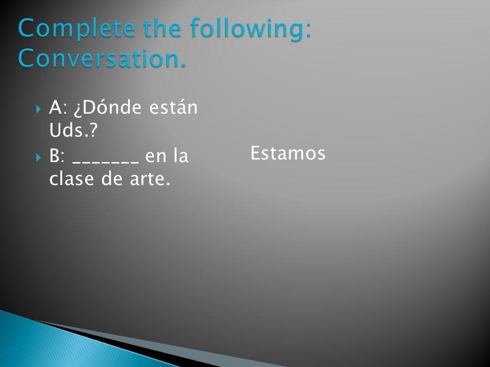 A: ¿Dónde están Uds.? B: _______ en la clase de arte. Estamos