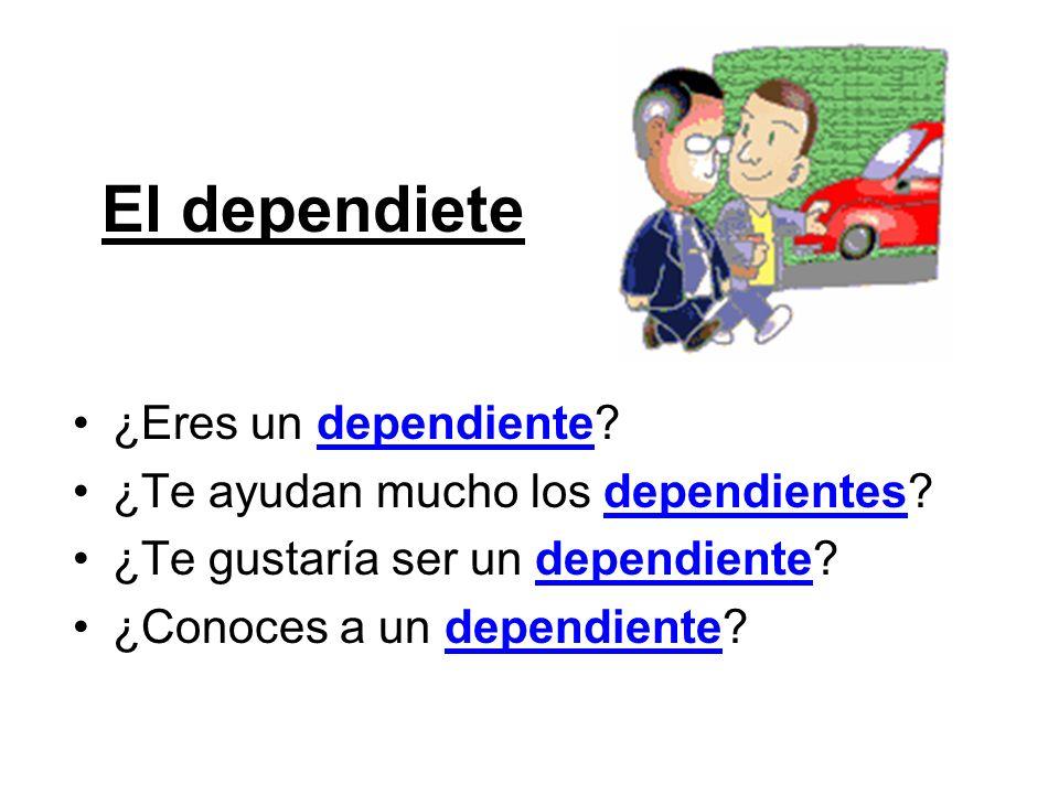 El dependiete ¿Eres un dependiente? ¿Te ayudan mucho los dependientes? ¿Te gustaría ser un dependiente? ¿Conoces a un dependiente?