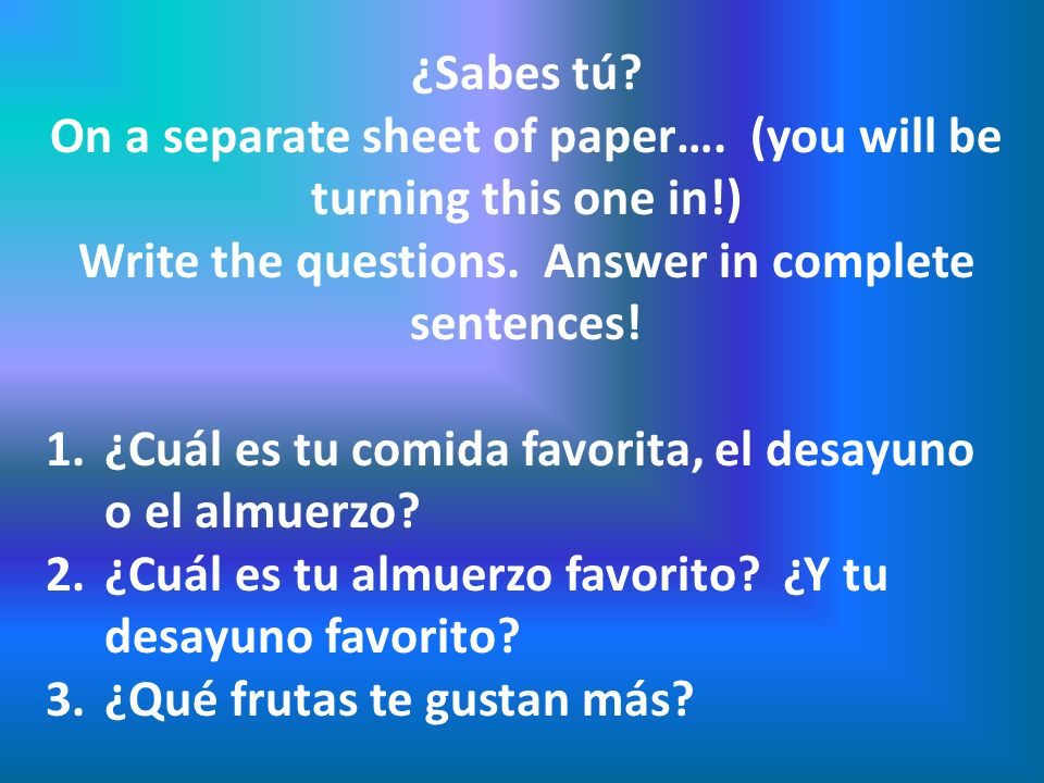 ¿Sabes tú? On a separate sheet of paper…. (you will be turning this one in!) Write the questions. Answer in complete sentences! 1.¿Cuál es tu comida f