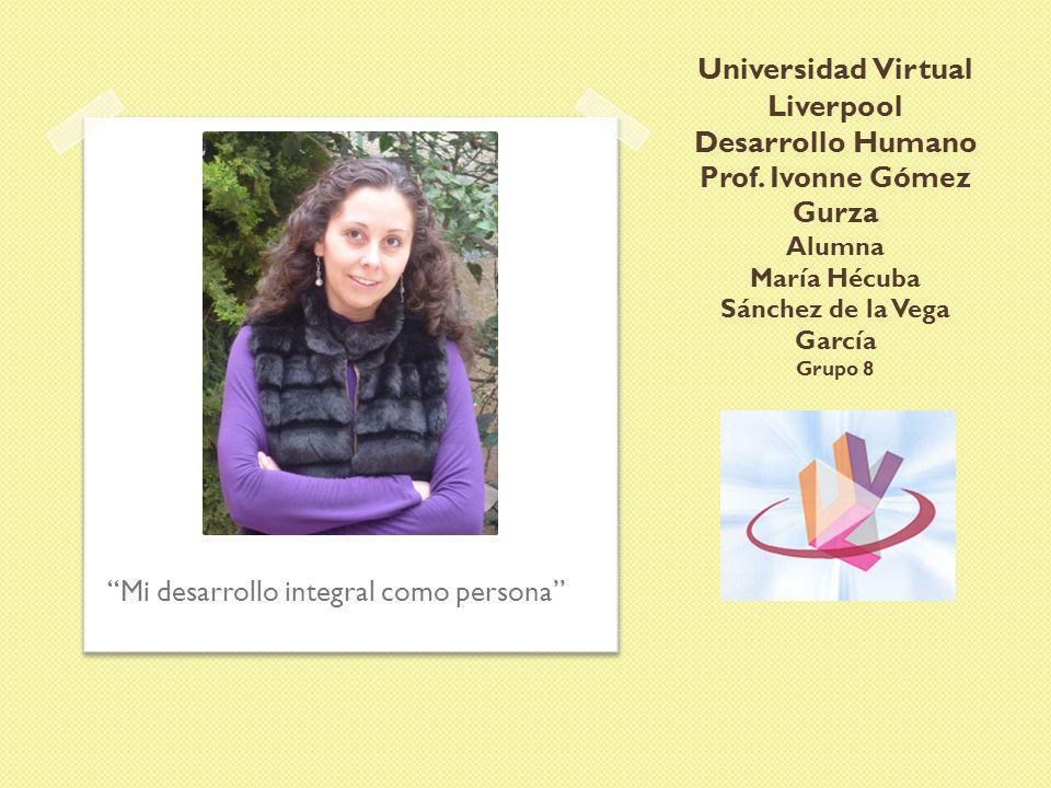 Universidad Virtual Liverpool Desarrollo Humano Prof. Ivonne Gómez Gurza Alumna María Hécuba Sánchez de la Vega García Grupo 8 Mi desarrollo integral