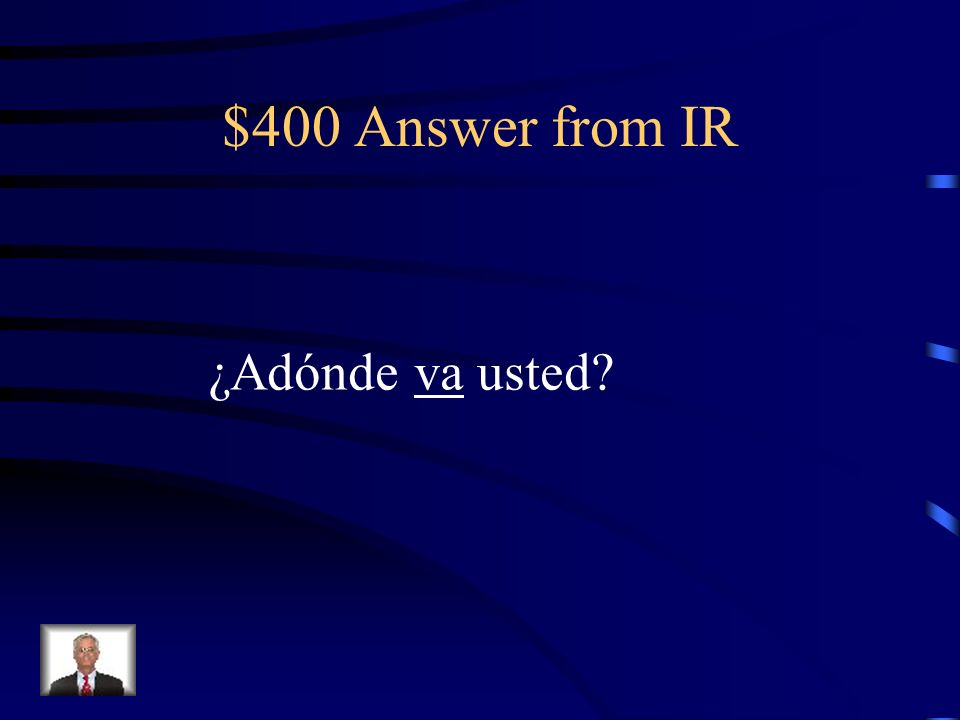 $400 Question from IR ¿Adónde ___ usted
