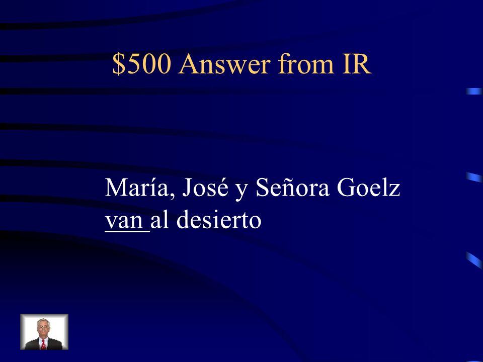 $500 Question from IR María, José y Señora Goelz _____ al desierto.