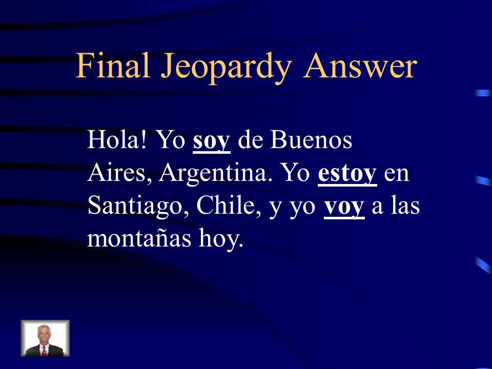 Final Jeopardy Hola! Yo _____ de Buenos Aires, Argentina. Yo _______ en Santiago, Chile, y yo ________ a las montañas hoy.
