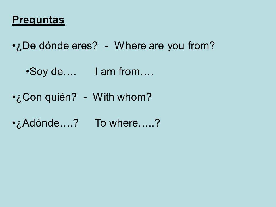 Preguntas ¿De dónde eres? - Where are you from? Soy de….I am from…. ¿Con quién? - With whom? ¿Adónde….?To where…..?