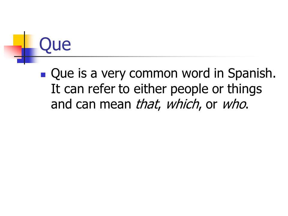 Que Que is a very common word in Spanish. It can refer to either people or things and can mean that, which, or who.