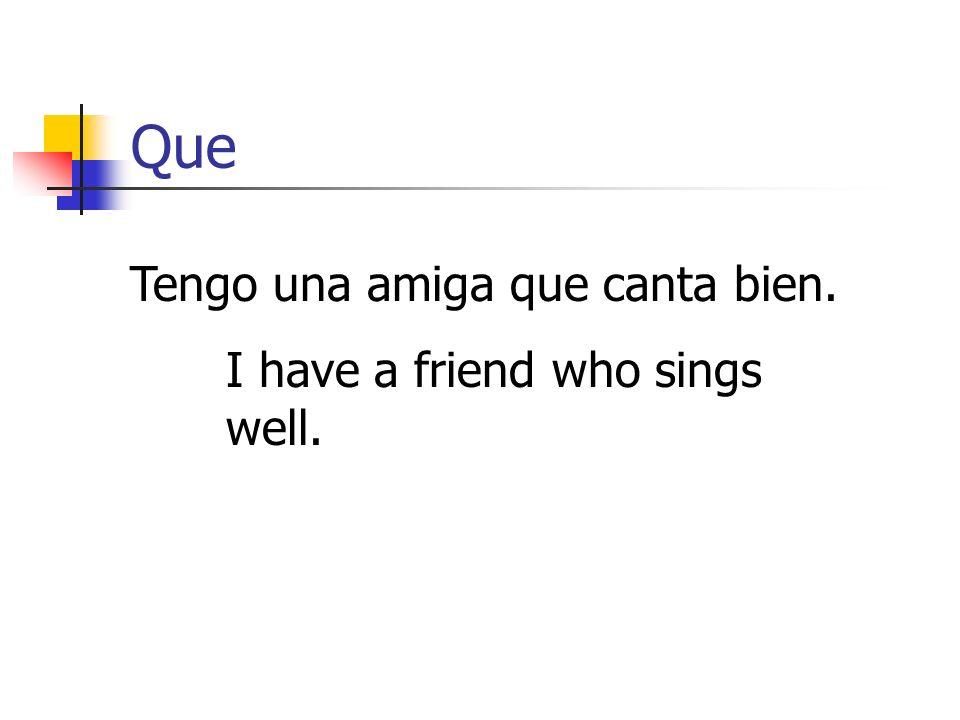 Que Tengo una amiga que canta bien. I have a friend who sings well.