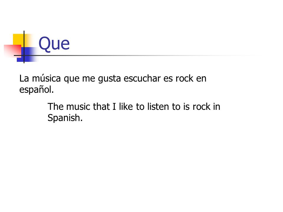 Que La música que me gusta escuchar es rock en español. The music that I like to listen to is rock in Spanish.
