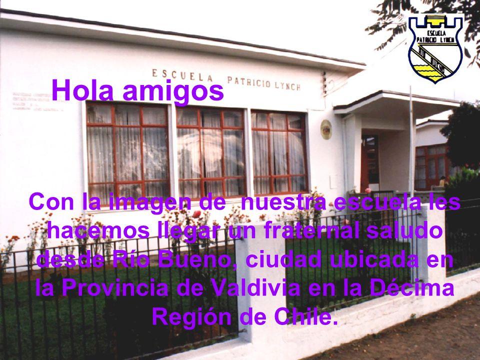 Hola amigos Con la imagen de nuestra escuela les hacemos llegar un fraternal saludo desde Río Bueno, ciudad ubicada en la Provincia de Valdivia en la Décima Región de Chile.