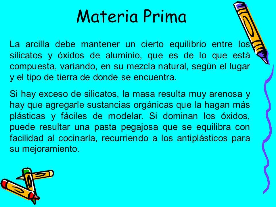 Materia Prima La arcilla debe mantener un cierto equilibrio entre los silicatos y óxidos de aluminio, que es de lo que está compuesta, variando, en su