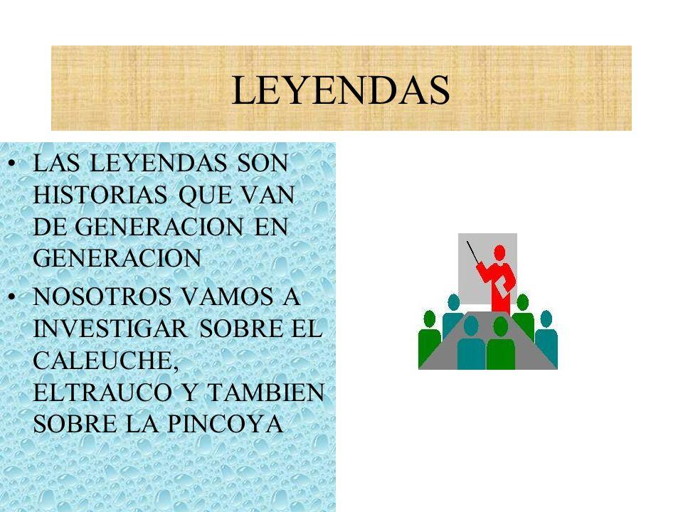 LEYENDAS LAS LEYENDAS SON HISTORIAS QUE VAN DE GENERACION EN GENERACION NOSOTROS VAMOS A INVESTIGAR SOBRE EL CALEUCHE, ELTRAUCO Y TAMBIEN SOBRE LA PIN