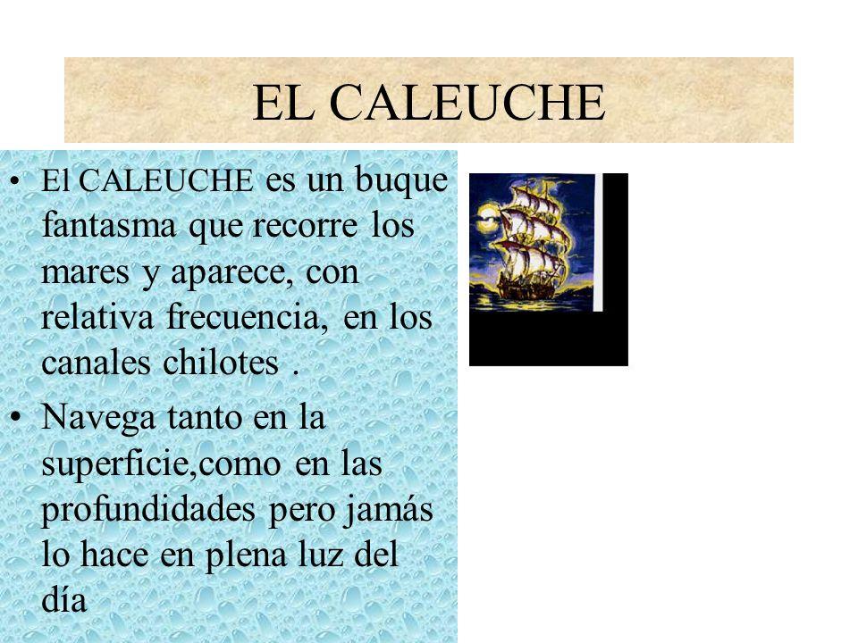 EL CALEUCHE El CALEUCHE es un buque fantasma que recorre los mares y aparece, con relativa frecuencia, en los canales chilotes. Navega tanto en la sup