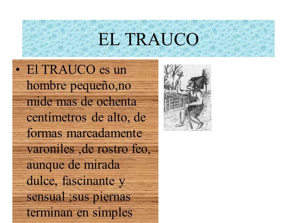 EL TRAUCO El TRAUCO es un hombre pequeño,no mide mas de ochenta centímetros de alto, de formas marcadamente varoniles,de rostro feo, aunque de mirada