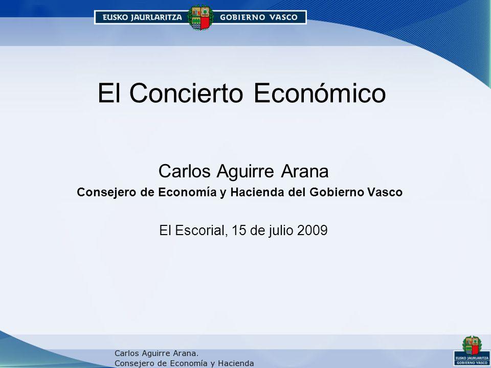 El Concierto Económico Carlos Aguirre Arana Consejero de Economía y Hacienda del Gobierno Vasco El Escorial, 15 de julio 2009
