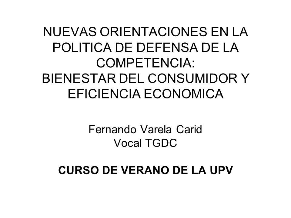 NUEVAS ORIENTACIONES EN LA POLITICA DE DEFENSA DE LA COMPETENCIA: BIENESTAR DEL CONSUMIDOR Y EFICIENCIA ECONOMICA Fernando Varela Carid Vocal TGDC CUR