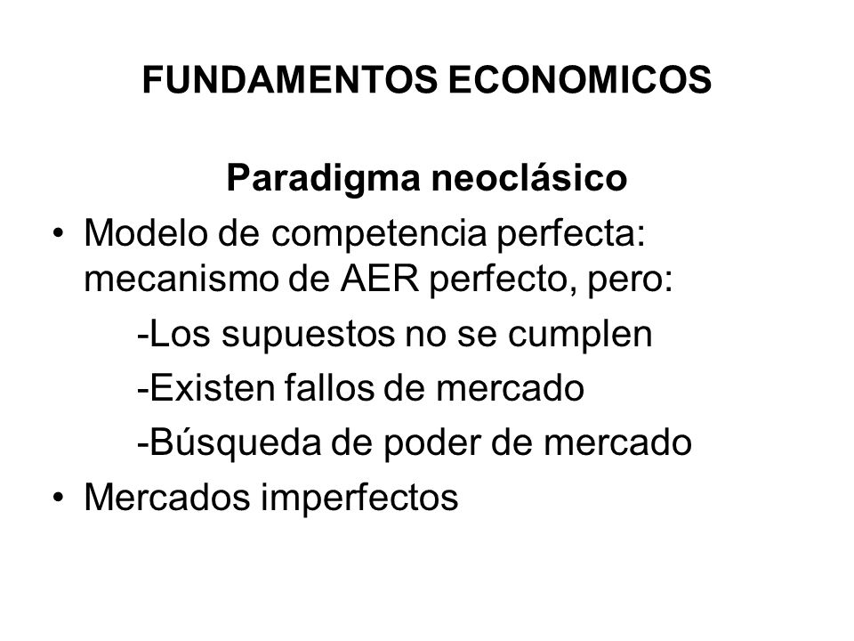 FUNDAMENTOS ECONOMICOS Paradigma neoclásico Modelo de competencia perfecta: mecanismo de AER perfecto, pero: -Los supuestos no se cumplen -Existen fal