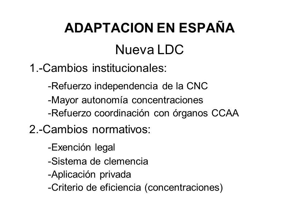 ADAPTACION EN ESPAÑA Nueva LDC 1.-Cambios institucionales: -Refuerzo independencia de la CNC -Mayor autonomía concentraciones -Refuerzo coordinación c