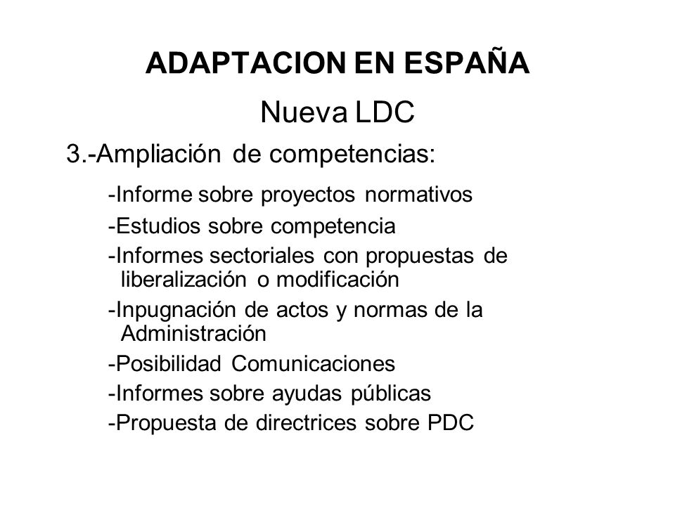 ADAPTACION EN ESPAÑA Nueva LDC 3.-Ampliación de competencias: -Informe sobre proyectos normativos -Estudios sobre competencia -Informes sectoriales co