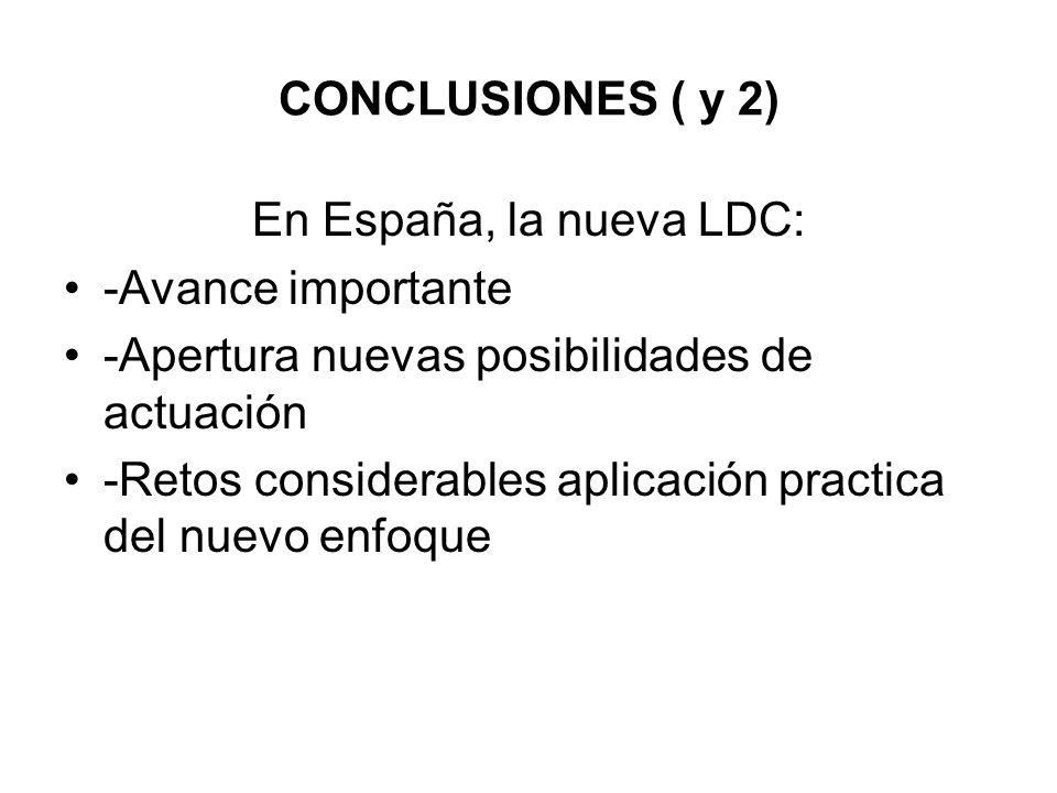 CONCLUSIONES ( y 2) En España, la nueva LDC: -Avance importante -Apertura nuevas posibilidades de actuación -Retos considerables aplicación practica d