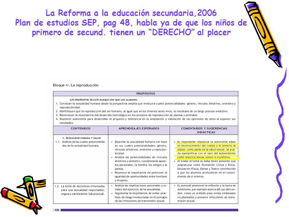 La Reforma a la educación secundaria,2006 Plan de estudios SEP, pag 48, habla ya de que los niños de primero de secund. tienen un DERECHO al placer